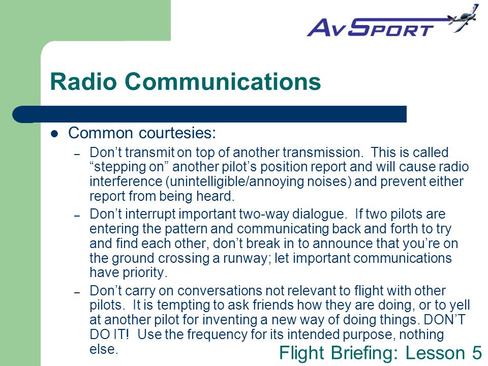 "Flight Briefing: Lesson 5 Radio Communications Common courtesies: – Don't transmit on top of another transmission. This is called ""stepping on"" anothe"