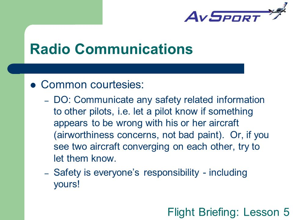Flight Briefing: Lesson 5 Radio Communications Common courtesies: – DO: Communicate any safety related information to other pilots, i.e. let a pilot k
