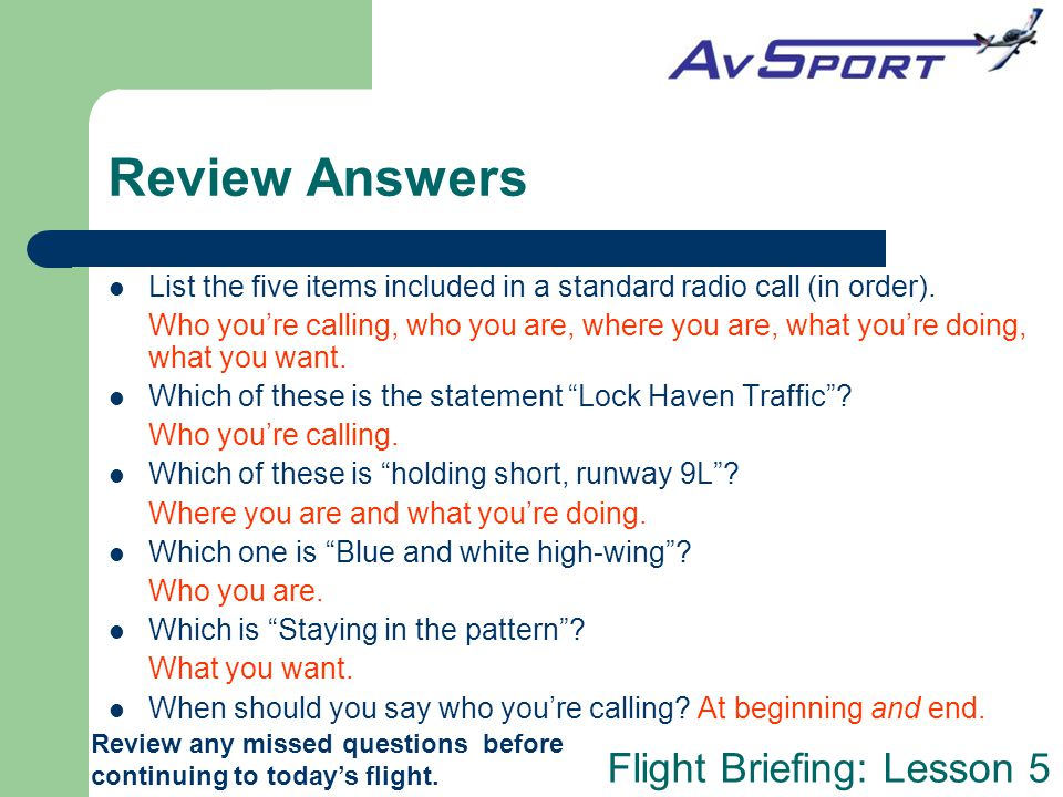 Flight Briefing: Lesson 5 Review Answers Review any missed questions before continuing to today's flight. List the five items included in a standard r