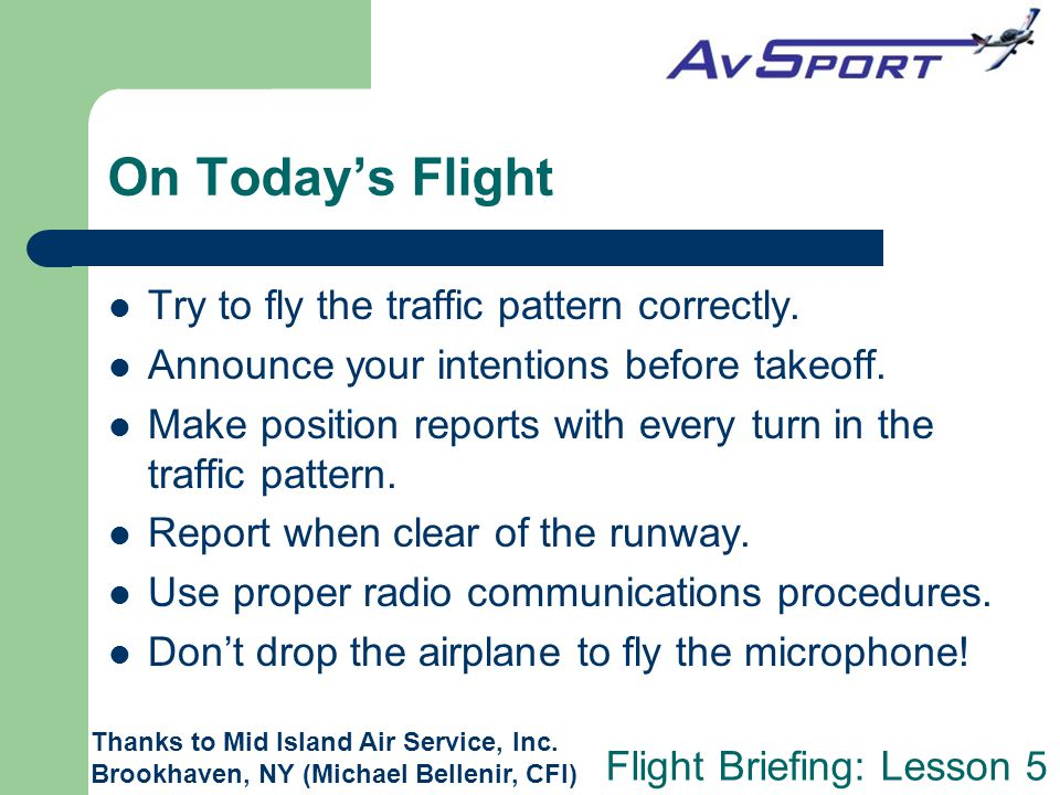 Flight Briefing: Lesson 5 On Today's Flight Try to fly the traffic pattern correctly. Announce your intentions before takeoff. Make position reports w
