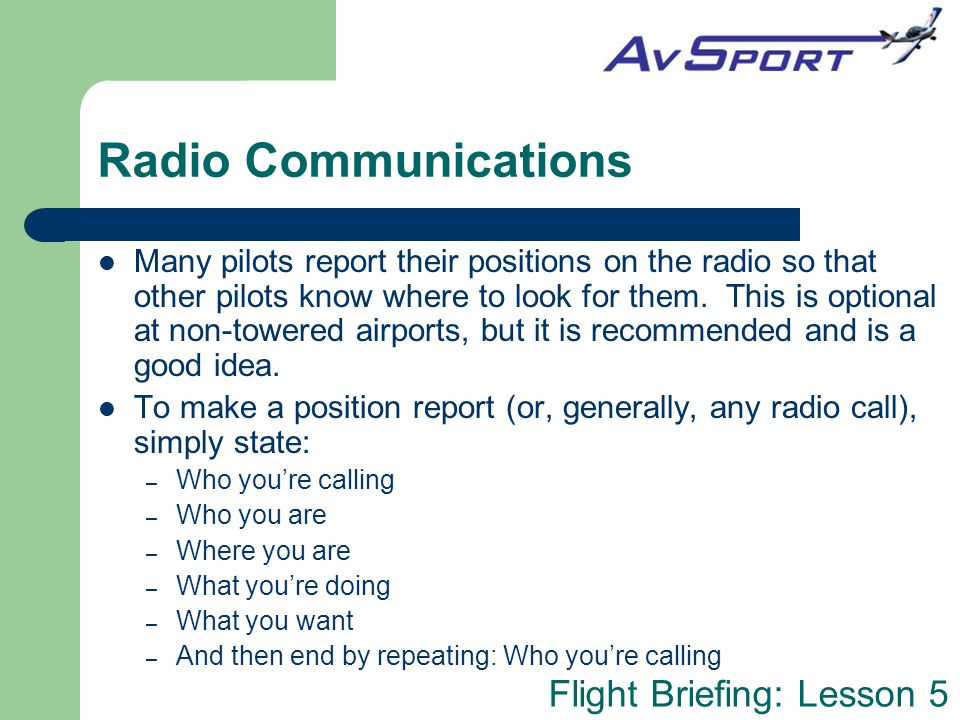 Flight Briefing: Lesson 5 Radio Communications Many pilots report their positions on the radio so that other pilots know where to look for them. This