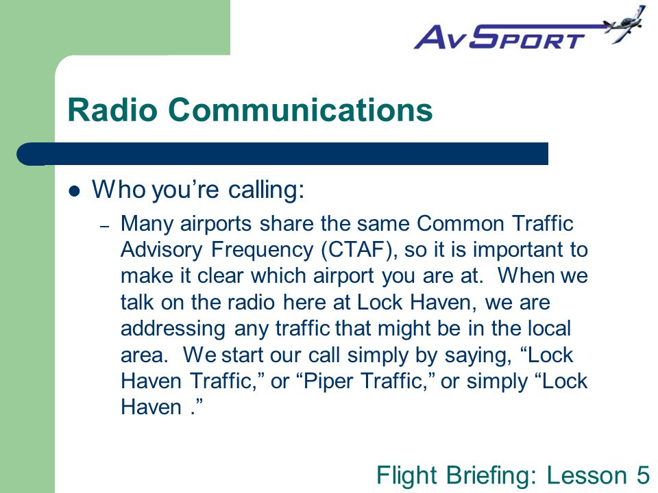 Flight Briefing: Lesson 5 Radio Communications Practice (and not just in the air!) – For example, arriving at my flight school for a lesson, you might say out loud: AvSport flight instructor, your best student now arriving in Hangar One, preparing to impress you with my radio communications skills, AvSport.