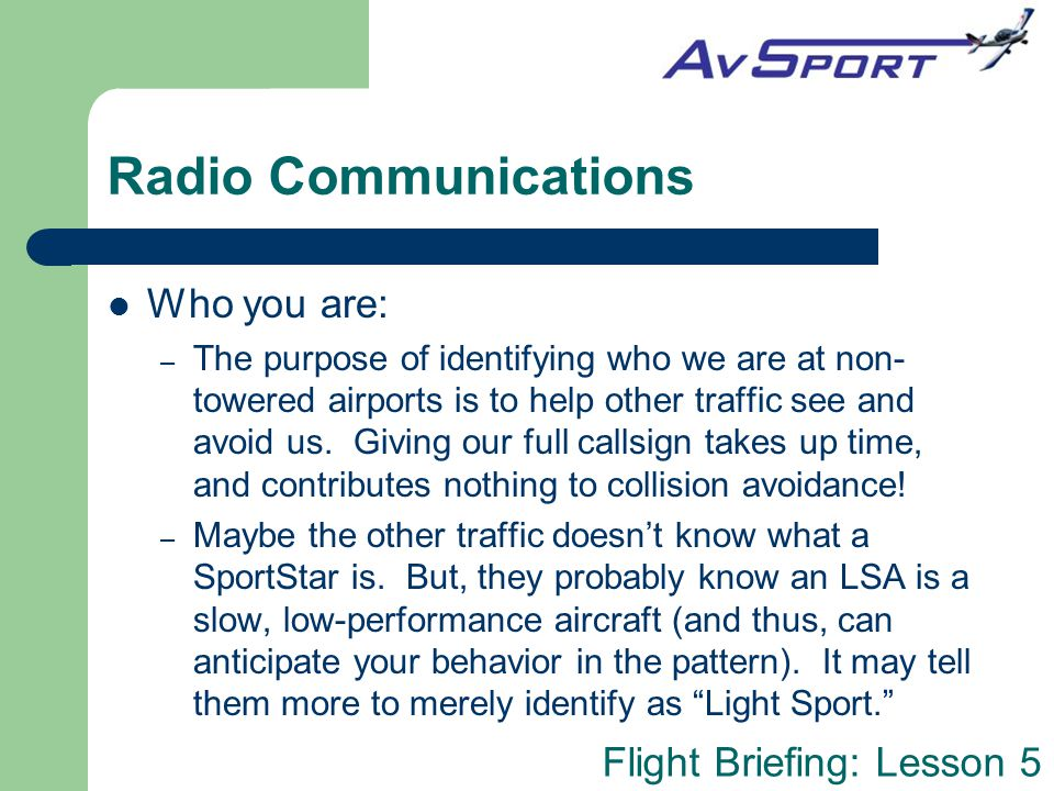 Flight Briefing: Lesson 5 Radio Communications Who you are: – The purpose of identifying who we are at non- towered airports is to help other traffic