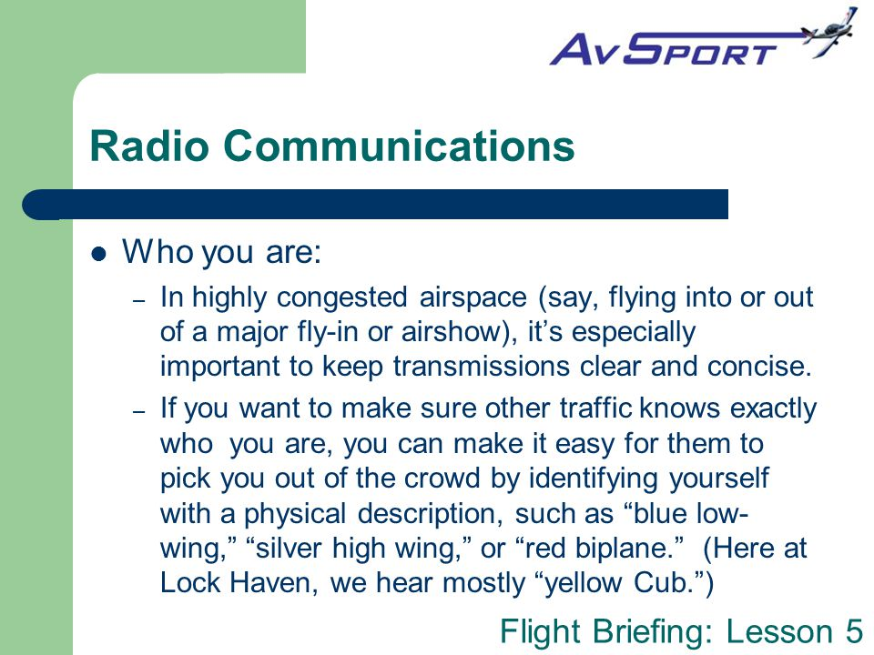 Flight Briefing: Lesson 5 Radio Communications Where you are/what you're doing/what you want – In these parts of the transmission, you are just giving your position and intentions.