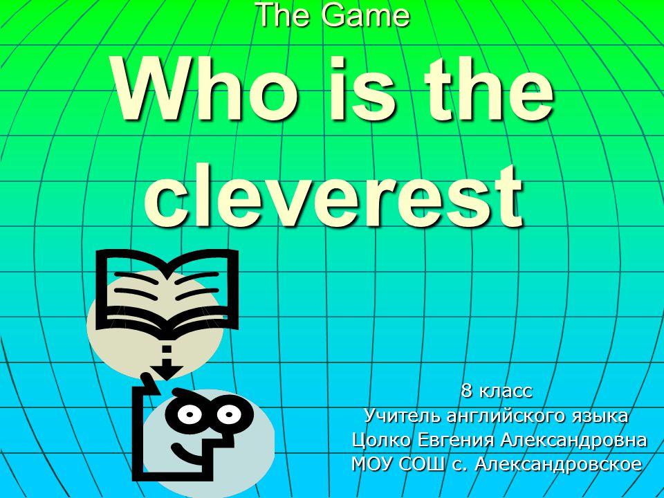 The Game Who is the cleverest 8 класс Учитель английского языка Цолко Евгения Александровна МОУ СОШ с. Александровское