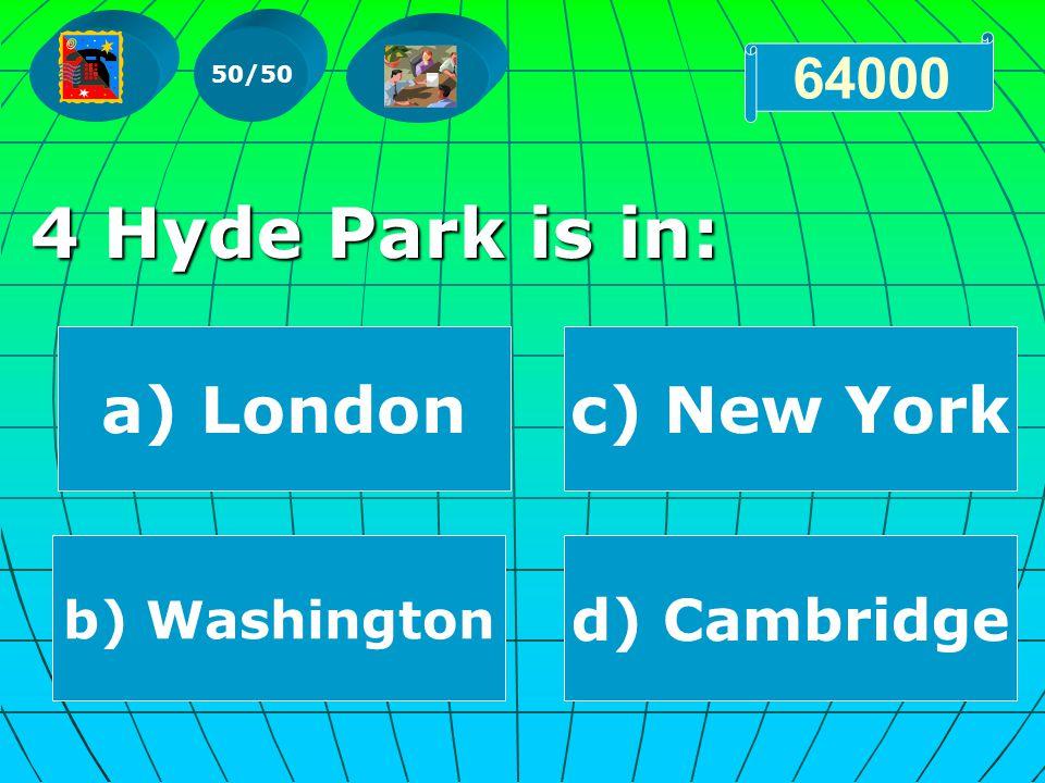 4 Hyde Park is in: 50/50 64000 a) London b) Washington d) Cambridge c) New York