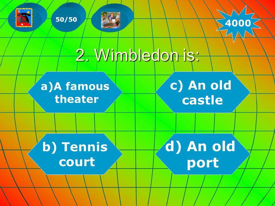 2. Wimbledon is: a)A famousA famous theater b) Tennis court d) An old port c) An old castle 50/50 4000