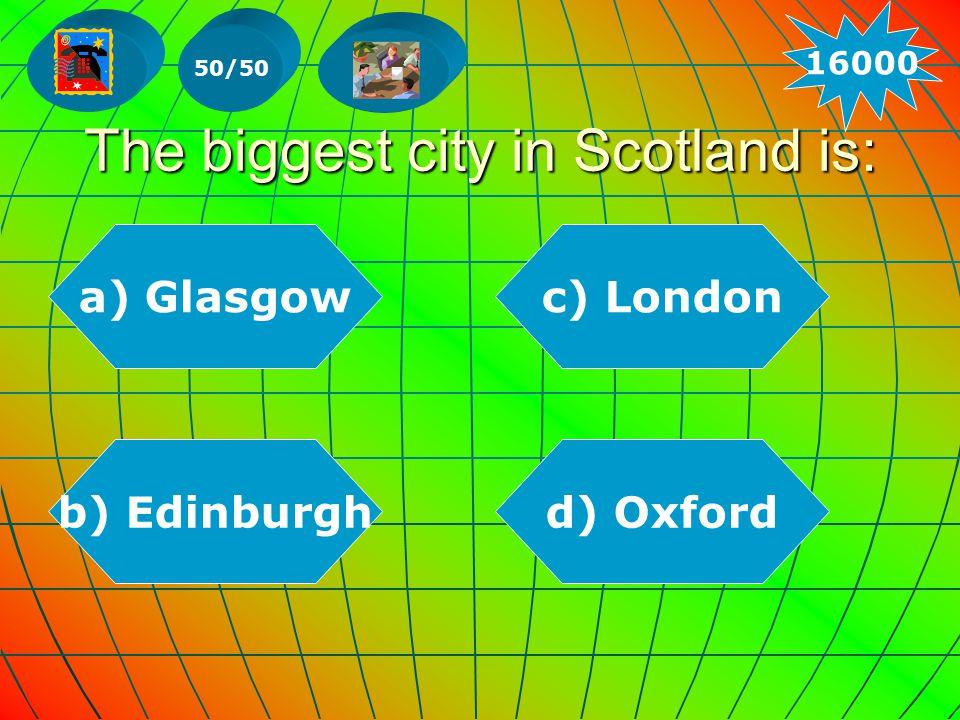 The biggest city in Scotland is: b) Edinburghd) Oxford a) Glasgowc) London 50/50 16000