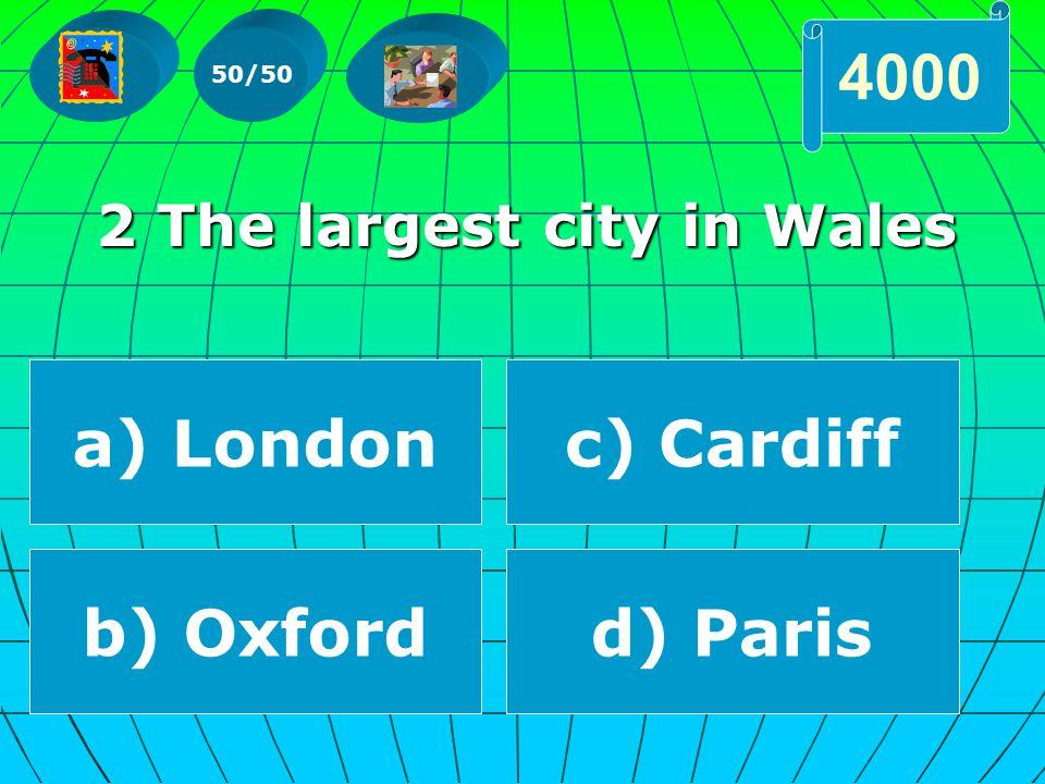 2 The largest city in Wales 2 The largest city in Wales 50/50 4000 a) London b) Oxford c) Cardiff d) Paris