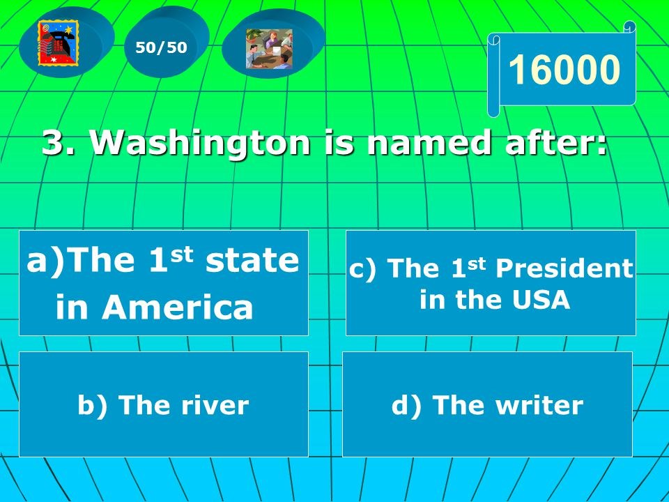 3. Washington is named after: 50/50 16000 a)TThe 1 st state in America b) The riverd) The writer c) The 1 st President in the USA