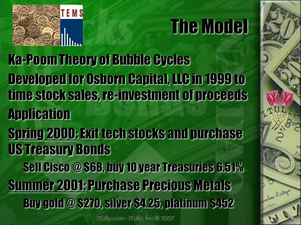 iTulip.com - iTulip, Inc © 2007 The Model Ka-Poom Theory of Bubble Cycles Developed for Osborn Capital, LLC in 1999 to time stock sales, re-investment of proceeds Application Spring 2000: Exit tech stocks and purchase US Treasury Bonds Sell Cisco @ $68, buy 10 year Treasuries 6.51% Summer 2001: Purchase Precious Metals Buy gold @ $270, silver $4.25, platinum $452 Ka-Poom Theory of Bubble Cycles Developed for Osborn Capital, LLC in 1999 to time stock sales, re-investment of proceeds Application Spring 2000: Exit tech stocks and purchase US Treasury Bonds Sell Cisco @ $68, buy 10 year Treasuries 6.51% Summer 2001: Purchase Precious Metals Buy gold @ $270, silver $4.25, platinum $452