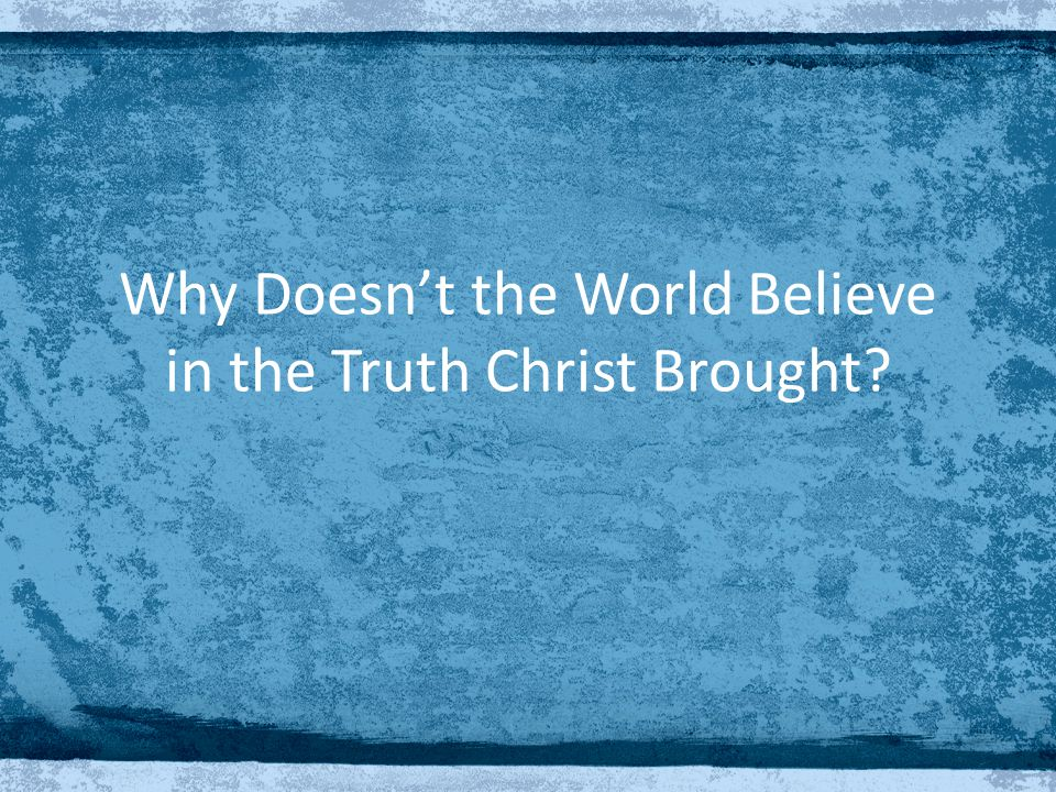 Why Doesn't the World Believe in the Truth Christ Brought?