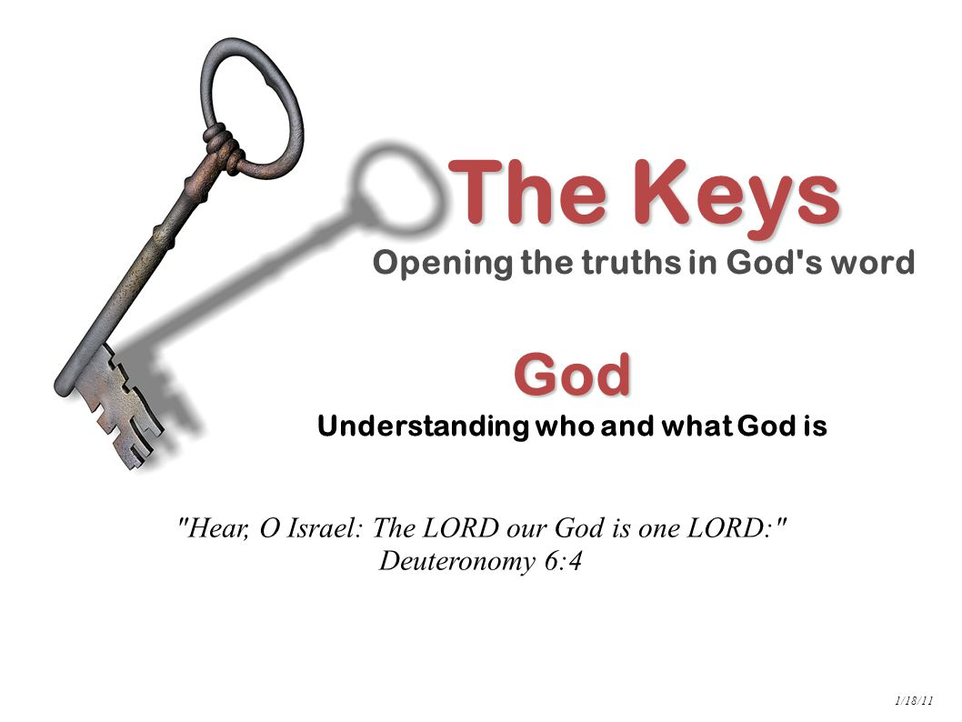 God God Understanding who and what God is The Keys Opening the truths in God s word 1/18/11 Hear, O Israel: The LORD our God is one LORD: Deuteronomy 6:4