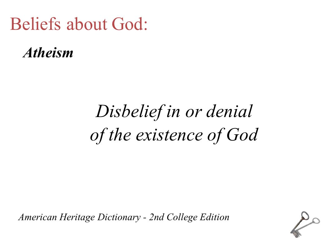 Beliefs about God: Disbelief in or denial of the existence of God American Heritage Dictionary - 2nd College Edition Atheism