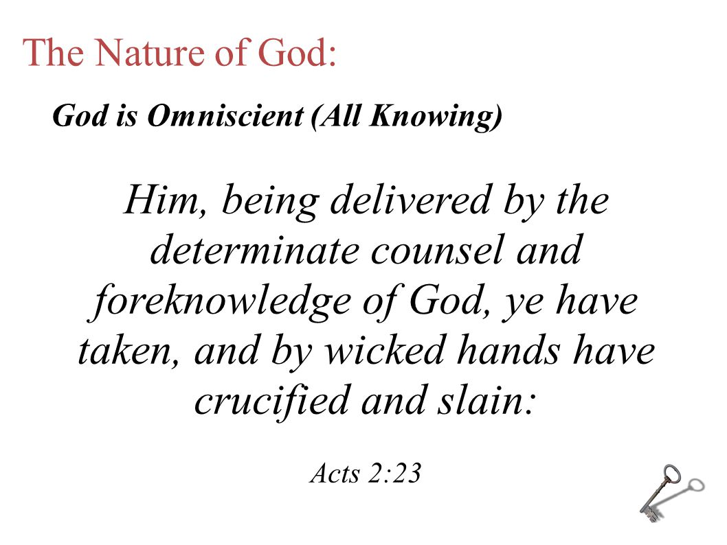 The Nature of God: Him, being delivered by the determinate counsel and foreknowledge of God, ye have taken, and by wicked hands have crucified and slain: Acts 2:23 God is Omniscient (All Knowing)