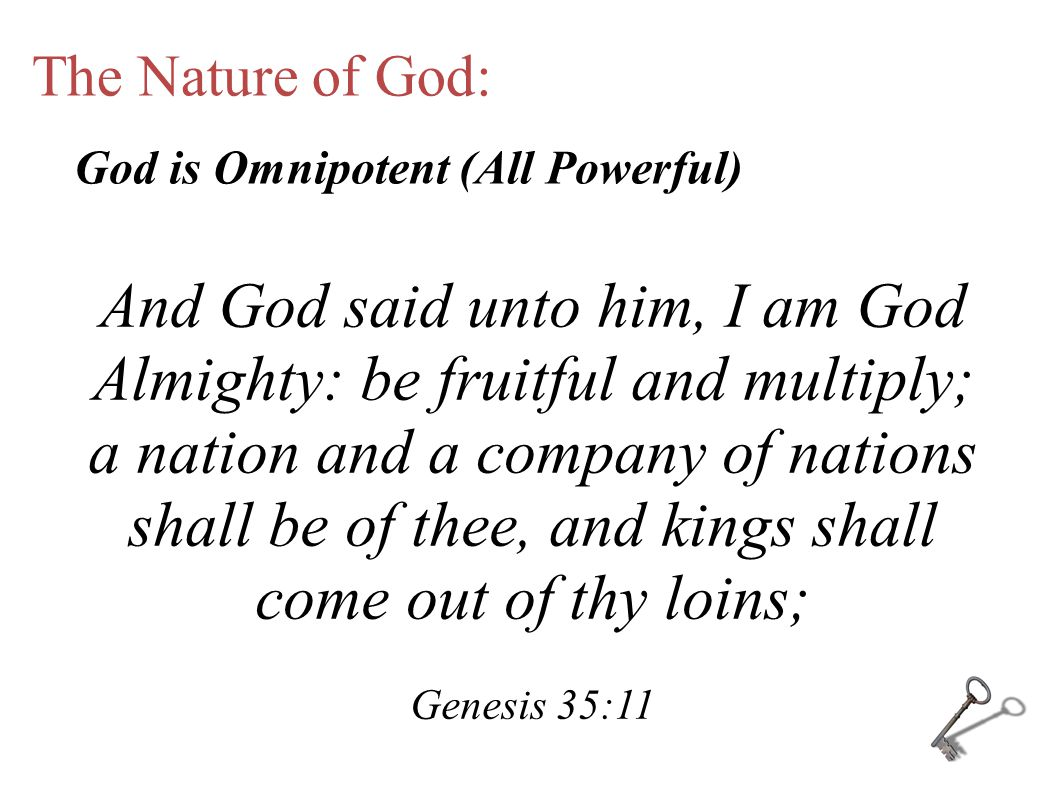 The Nature of God: And God said unto him, I am God Almighty: be fruitful and multiply; a nation and a company of nations shall be of thee, and kings shall come out of thy loins; Genesis 35:11 God is Omnipotent (All Powerful)