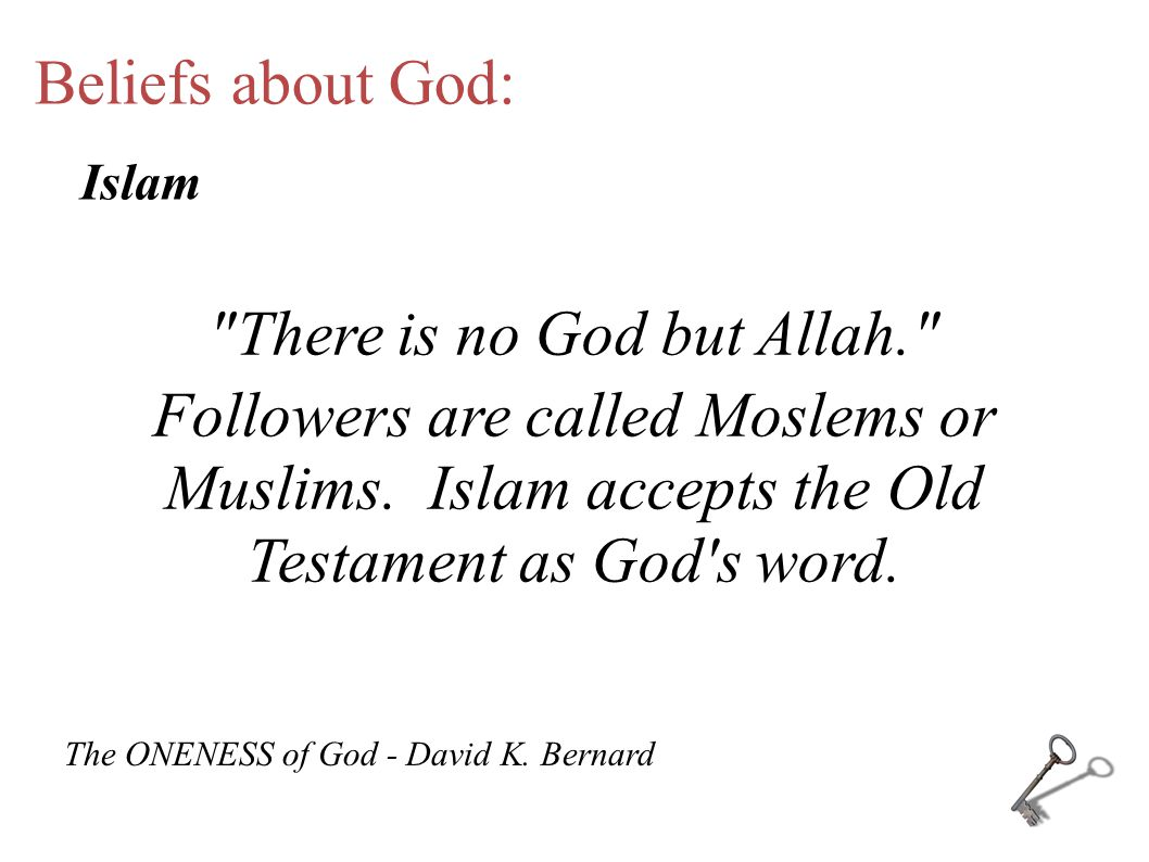 Beliefs about God: There is no God but Allah. Followers are called Moslems or Muslims.