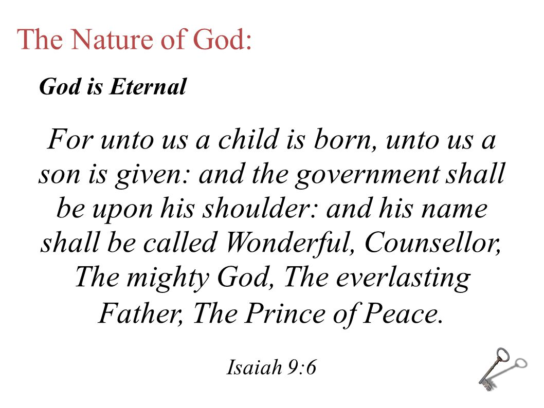 The Nature of God: For unto us a child is born, unto us a son is given: and the government shall be upon his shoulder: and his name shall be called Wonderful, Counsellor, The mighty God, The everlasting Father, The Prince of Peace.