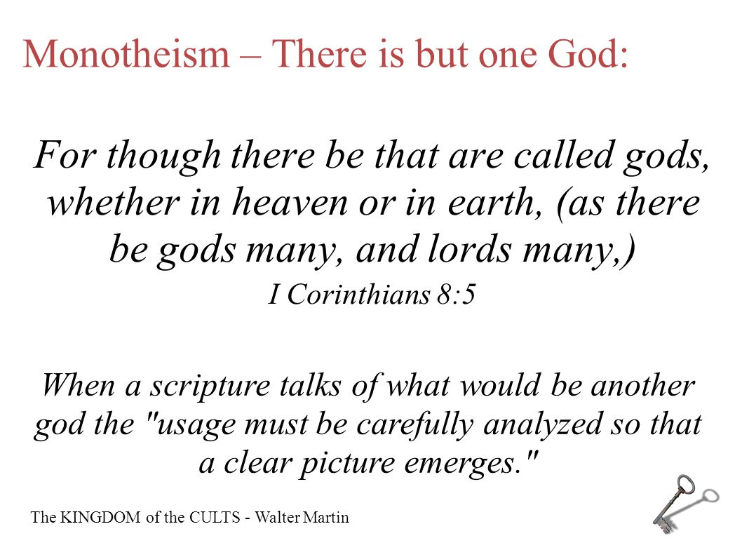 Monotheism – There is but one God: For though there be that are called gods, whether in heaven or in earth, (as there be gods many, and lords many,) I Corinthians 8:5 When a scripture talks of what would be another god the usage must be carefully analyzed so that a clear picture emerges. The KINGDOM of the CULTS - Walter Martin