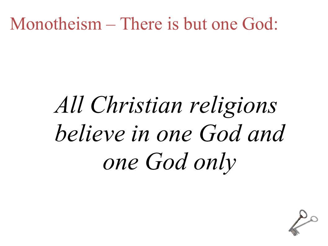 Monotheism – There is but one God: All Christian religions believe in one God and one God only