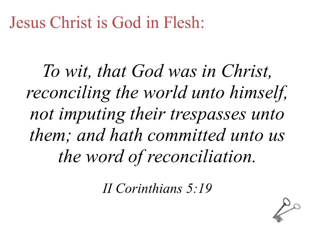 Jesus Christ is God in Flesh: To wit, that God was in Christ, reconciling the world unto himself, not imputing their trespasses unto them; and hath committed unto us the word of reconciliation.