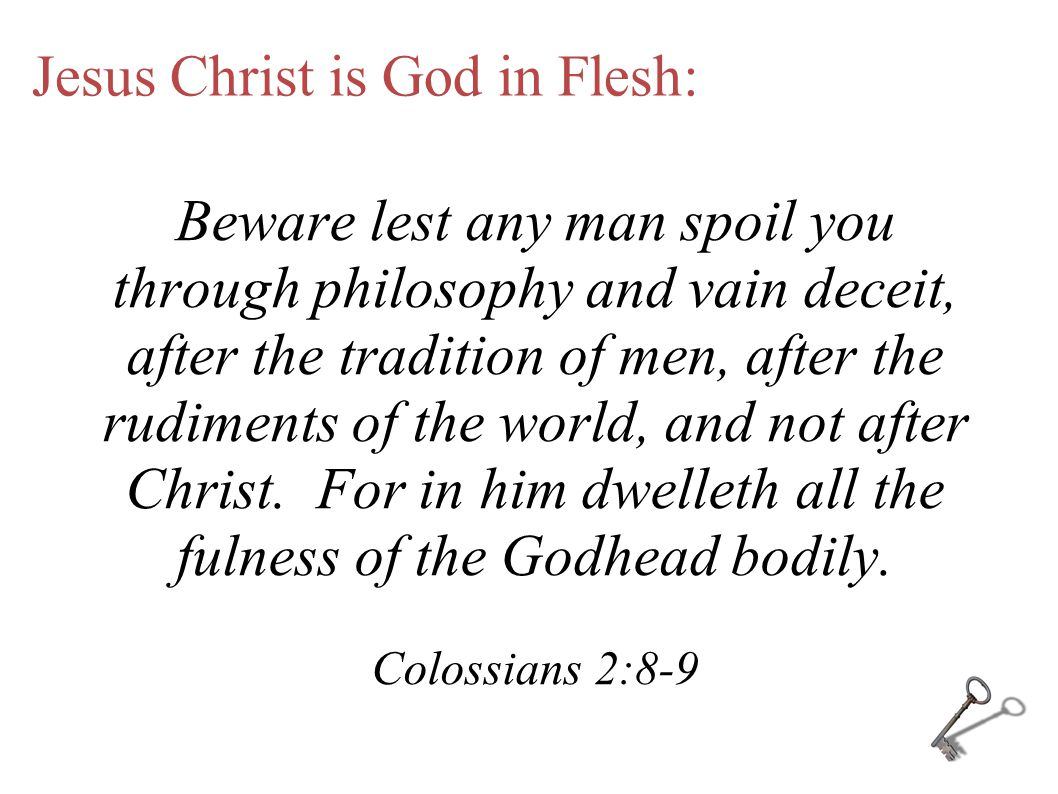Jesus Christ is God in Flesh: Beware lest any man spoil you through philosophy and vain deceit, after the tradition of men, after the rudiments of the world, and not after Christ.