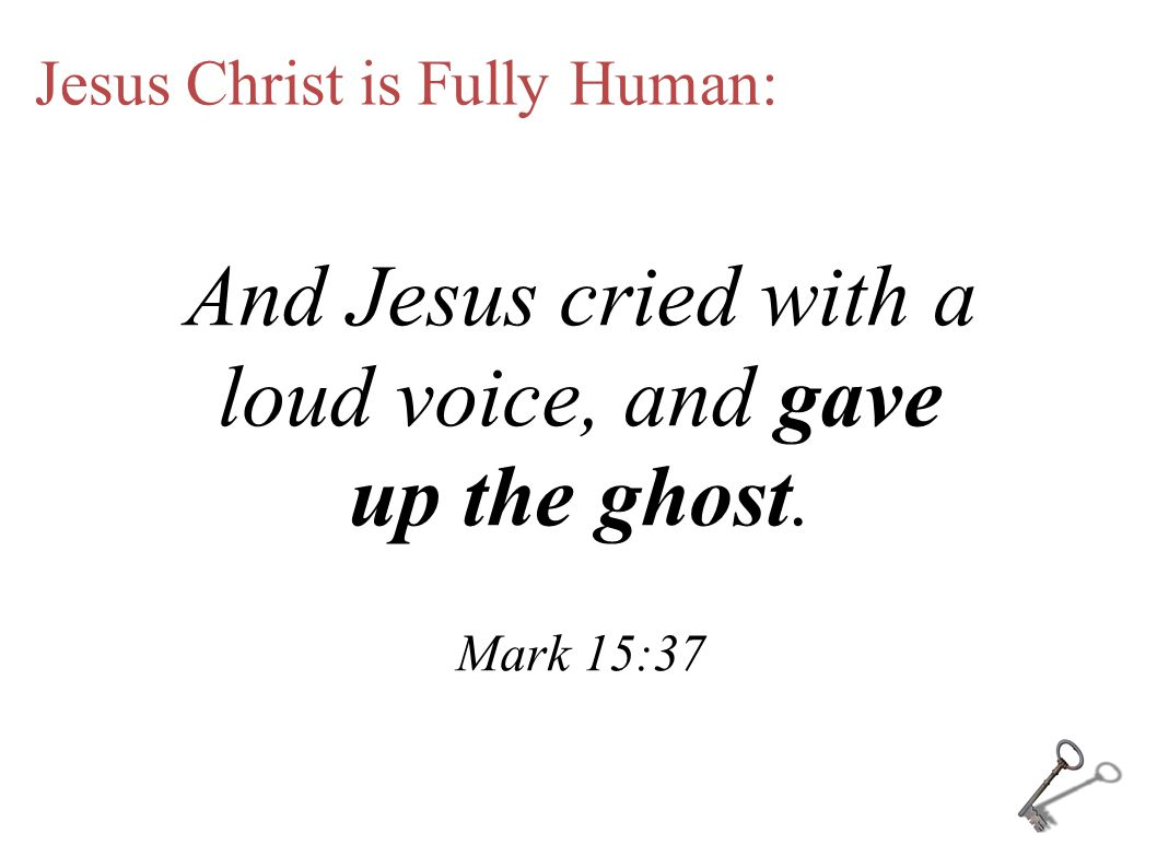 Jesus Christ is Fully Human: And Jesus cried with a loud voice, and gave up the ghost. Mark 15:37