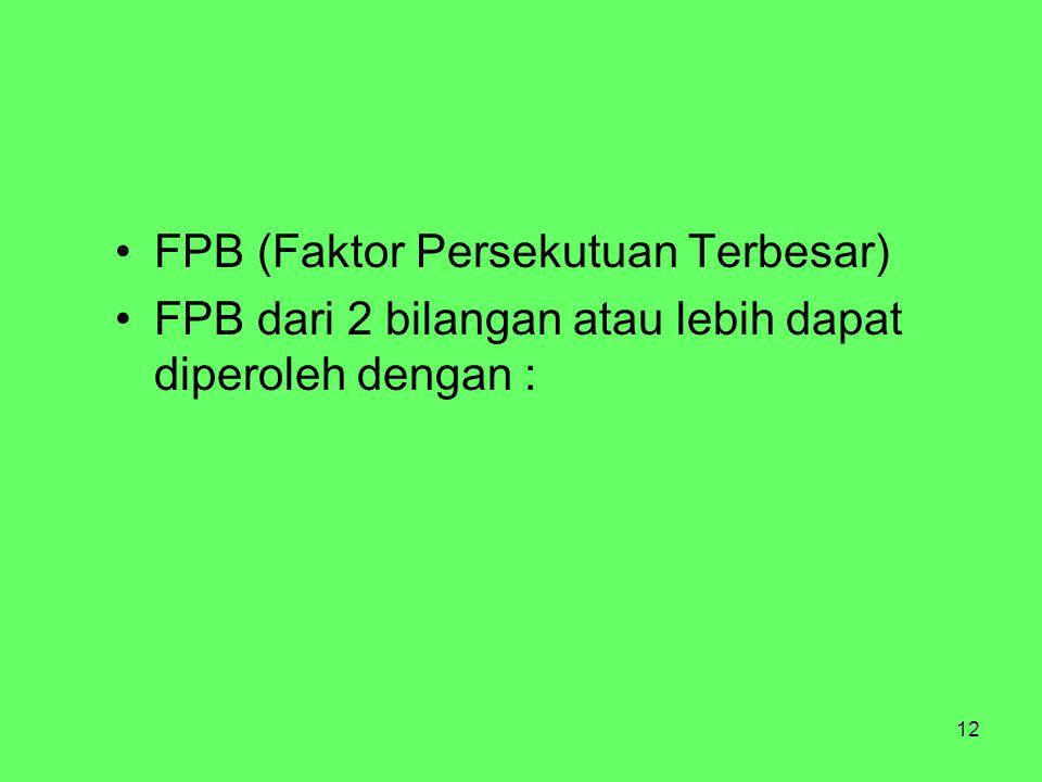 12 FPB (Faktor Persekutuan Terbesar) FPB dari 2 bilangan atau lebih dapat diperoleh dengan :