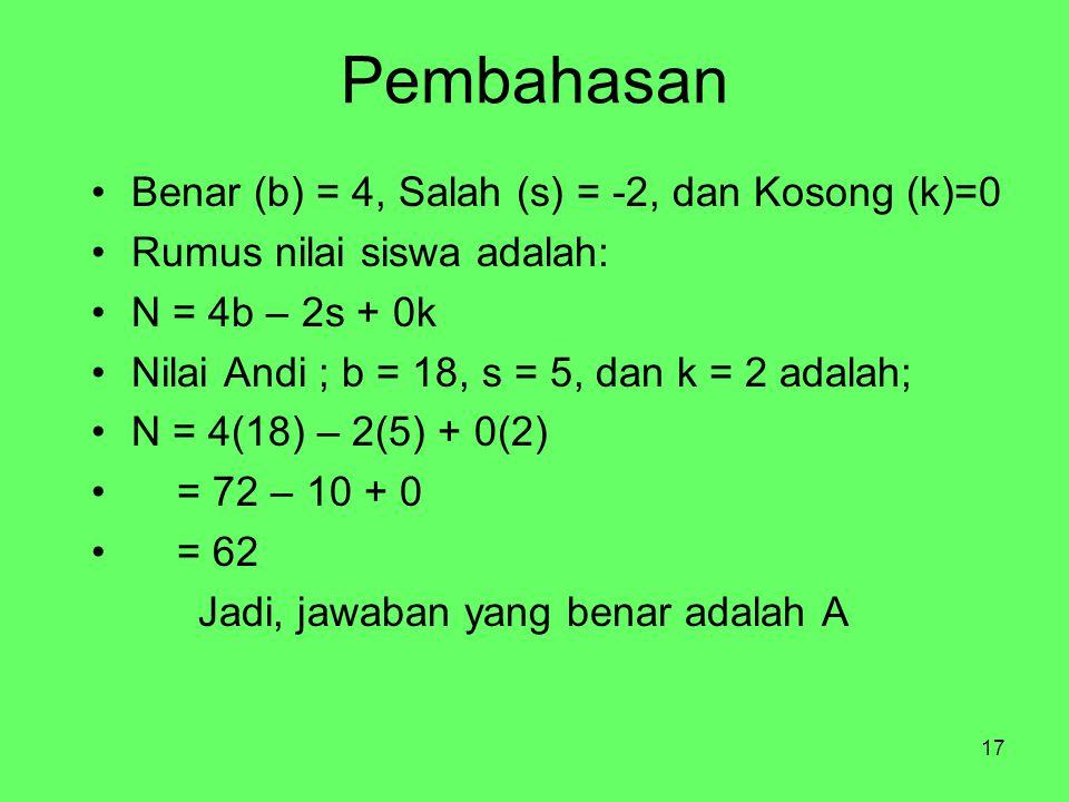 17 Pembahasan Benar (b) = 4, Salah (s) = -2, dan Kosong (k)=0 Rumus nilai siswa adalah: N = 4b – 2s + 0k Nilai Andi ; b = 18, s = 5, dan k = 2 adalah; N = 4(18) – 2(5) + 0(2) = 72 – 10 + 0 = 62 Jadi, jawaban yang benar adalah A