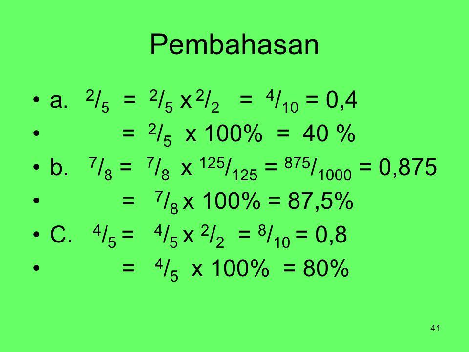 41 Pembahasan a. 2 / 5 = 2 / 5 x 2 / 2 = 4 / 10 = 0,4 = 2 / 5 x 100% = 40 % b.