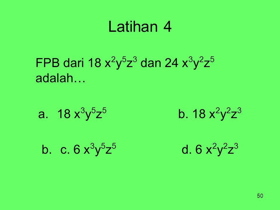 50 Latihan 4 FPB dari 18 x 2 y 5 z 3 dan 24 x 3 y 2 z 5 adalah… a.18 x 3 y 5 z 5 b.