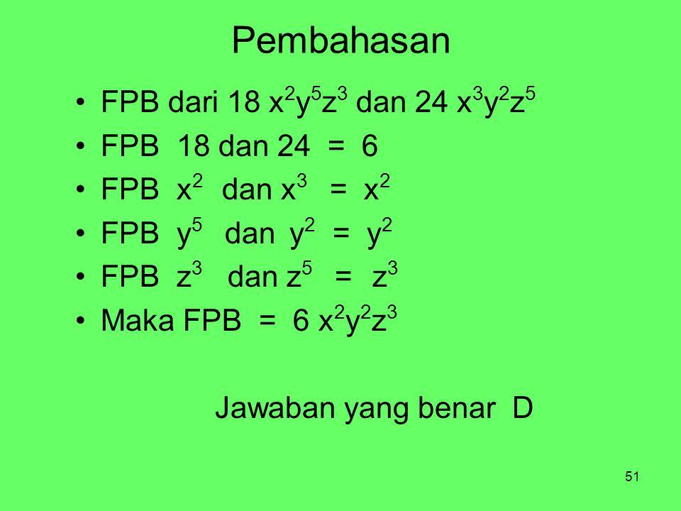 51 Pembahasan FPB dari 18 x 2 y 5 z 3 dan 24 x 3 y 2 z 5 FPB 18 dan 24 = 6 FPB x 2 dan x 3 = x 2 FPB y 5 dan y 2 = y 2 FPB z 3 dan z 5 = z 3 Maka FPB = 6 x 2 y 2 z 3 Jawaban yang benar D