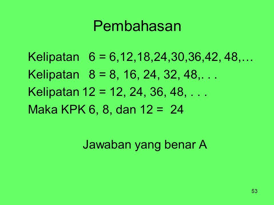 53 Pembahasan Kelipatan 6 = 6,12,18,24,30,36,42, 48,… Kelipatan 8 = 8, 16, 24, 32, 48,...
