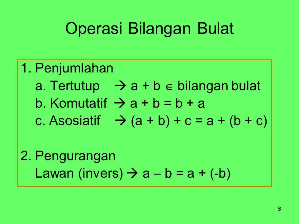 6 Operasi Bilangan Bulat 1. Penjumlahan a. Tertutup  a + b  bilangan bulat b.