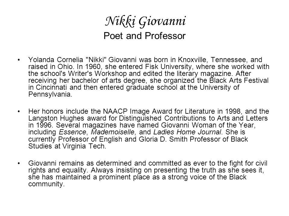 Nikki Giovanni Poet and Professor Yolanda Cornelia Nikki Giovanni was born in Knoxville, Tennessee, and raised in Ohio.
