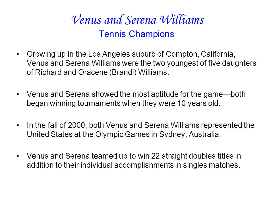 Venus and Serena Williams Tennis Champions Growing up in the Los Angeles suburb of Compton, California, Venus and Serena Williams were the two youngest of five daughters of Richard and Oracene (Brandi) Williams.