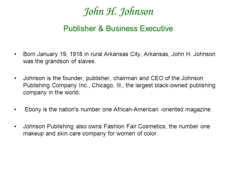 John H. Johnson Publisher & Business Executive Born January 19, 1918 in rural Arkansas City, Arkansas, John H. Johnson was the grandson of slaves. Joh