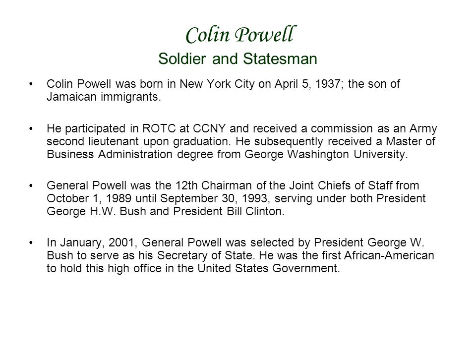 Colin Powell Soldier and Statesman Colin Powell was born in New York City on April 5, 1937; the son of Jamaican immigrants.