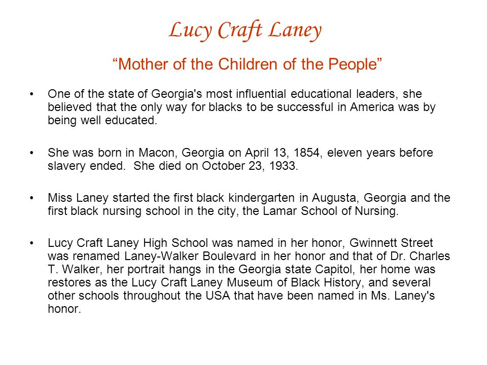 Lucy Craft Laney Mother of the Children of the People One of the state of Georgia s most influential educational leaders, she believed that the only way for blacks to be successful in America was by being well educated.