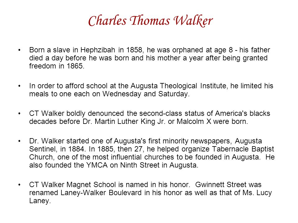 Charles Thomas Walker Born a slave in Hephzibah in 1858, he was orphaned at age 8 - his father died a day before he was born and his mother a year after being granted freedom in 1865.