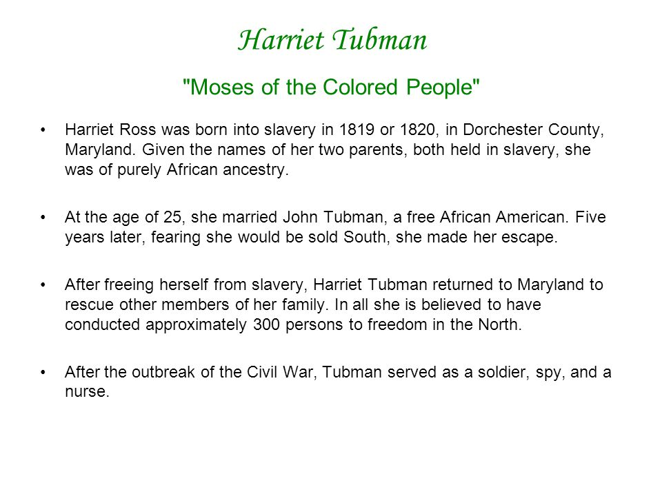 Harriet Tubman Moses of the Colored People Harriet Ross was born into slavery in 1819 or 1820, in Dorchester County, Maryland.