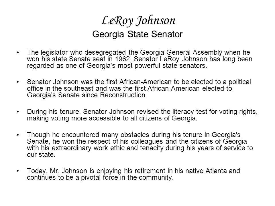 LeRoy Johnson Georgia State Senator The legislator who desegregated the Georgia General Assembly when he won his state Senate seat in 1962, Senator LeRoy Johnson has long been regarded as one of Georgia's most powerful state senators.