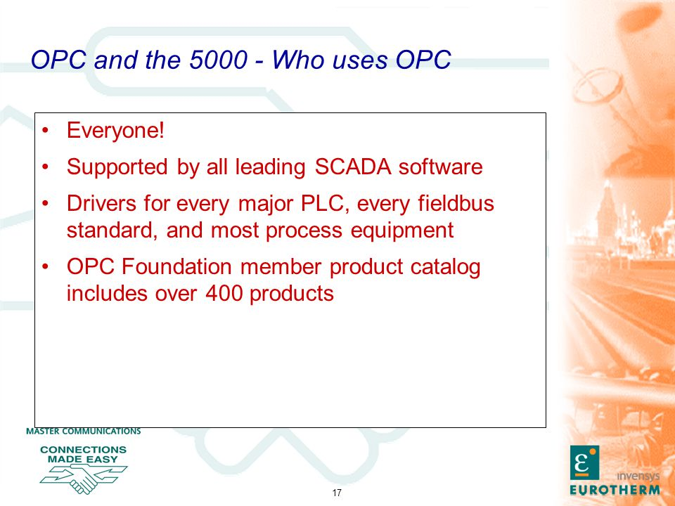 17 OPC and the 5000 - Who uses OPC Everyone! Supported by all leading SCADA software Drivers for every major PLC, every fieldbus standard, and most pr
