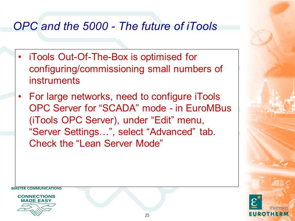 25 OPC and the 5000 - The future of iTools iTools Out-Of-The-Box is optimised for configuring/commissioning small numbers of instruments For large networks, need to configure iTools OPC Server for SCADA mode - in EuroMBus (iTools OPC Server), under Edit menu, Server Settings… , select Advanced tab.
