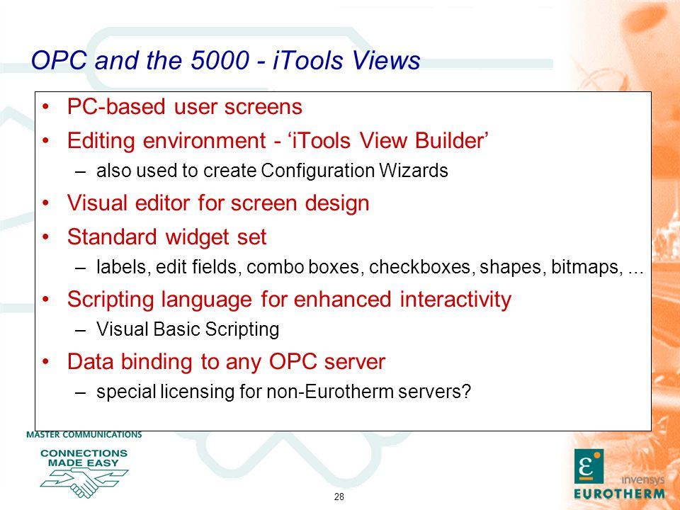 28 OPC and the 5000 - iTools Views PC-based user screens Editing environment - 'iTools View Builder' –also used to create Configuration Wizards Visual editor for screen design Standard widget set –labels, edit fields, combo boxes, checkboxes, shapes, bitmaps,...