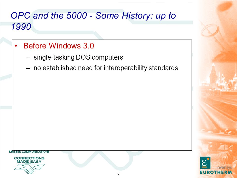 6 OPC and the 5000 - Some History: up to 1990 Before Windows 3.0 –single-tasking DOS computers –no established need for interoperability standards