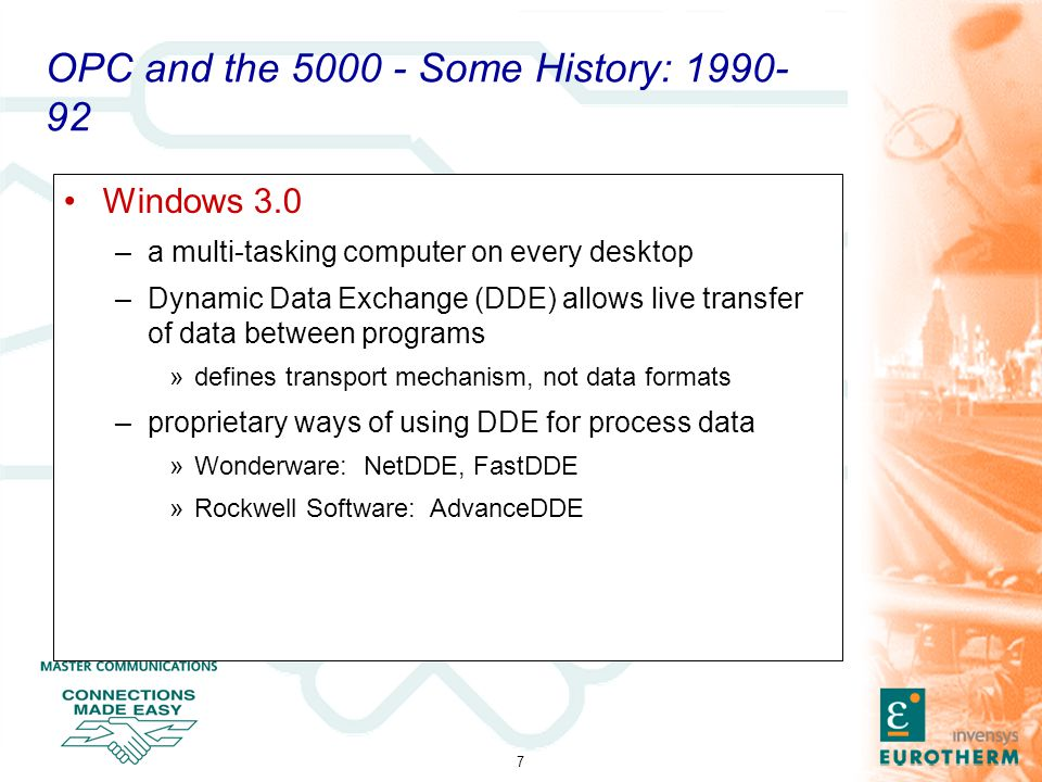 7 OPC and the 5000 - Some History: 1990- 92 Windows 3.0 –a multi-tasking computer on every desktop –Dynamic Data Exchange (DDE) allows live transfer of data between programs »defines transport mechanism, not data formats –proprietary ways of using DDE for process data »Wonderware: NetDDE, FastDDE »Rockwell Software: AdvanceDDE