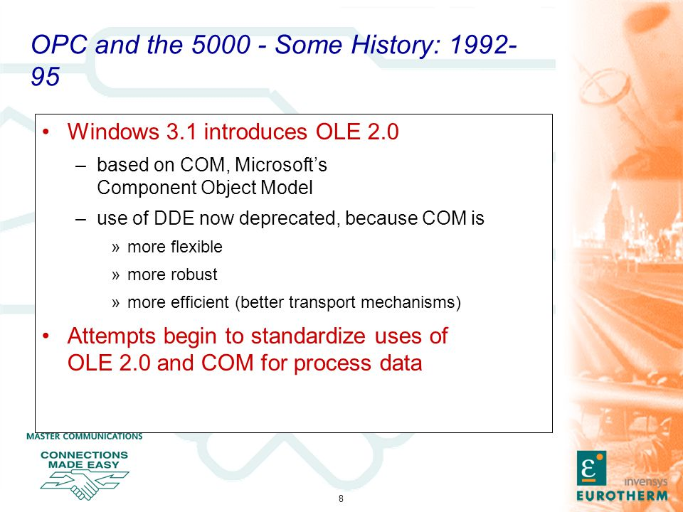 8 OPC and the 5000 - Some History: 1992- 95 Windows 3.1 introduces OLE 2.0 –based on COM, Microsoft's Component Object Model –use of DDE now deprecated, because COM is »more flexible »more robust »more efficient (better transport mechanisms) Attempts begin to standardize uses of OLE 2.0 and COM for process data