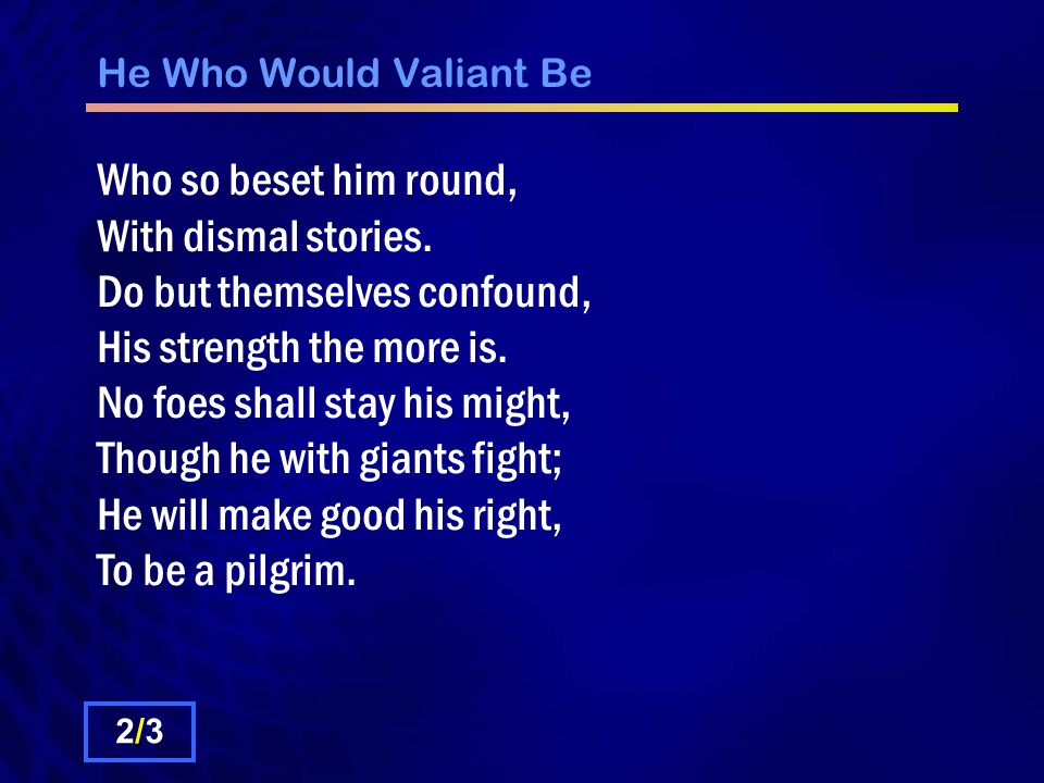 He Who Would Valiant Be Who so beset him round, With dismal stories.
