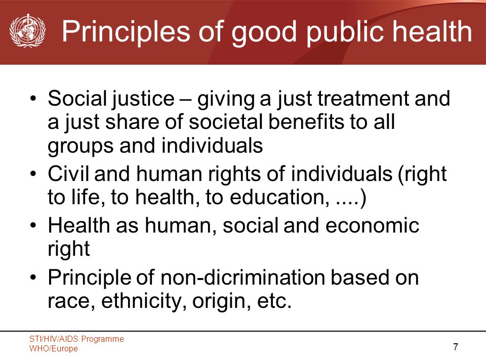 STI/HIV/AIDS Programme WHO/Europe 7 Principles of good public health Social justice – giving a just treatment and a just share of societal benefits to all groups and individuals Civil and human rights of individuals (right to life, to health, to education,....) Health as human, social and economic right Principle of non-dicrimination based on race, ethnicity, origin, etc.